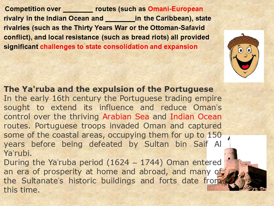 The Ya ruba and the expulsion of the Portuguese In the early 16th century the Portuguese trading empire sought to extend its influence and reduce Oman ' s control over the thriving Arabian Sea and Indian Ocean routes.