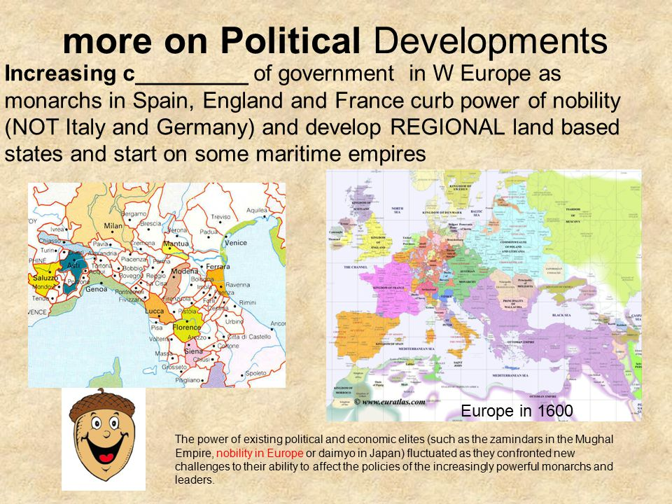 more on Political Developments Increasing c_________ of government in W Europe as monarchs in Spain, England and France curb power of nobility (NOT Italy and Germany) and develop REGIONAL land based states and start on some maritime empires The power of existing political and economic elites (such as the zamindars in the Mughal Empire, nobility in Europe or daimyo in Japan) fluctuated as they confronted new challenges to their ability to affect the policies of the increasingly powerful monarchs and leaders.