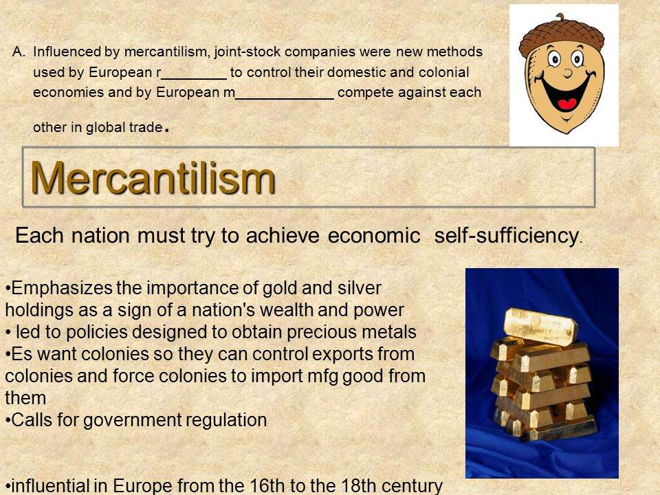 Mercantilism Emphasizes the importance of gold and silver holdings as a sign of a nation s wealth and power led to policies designed to obtain precious metals Es want colonies so they can control exports from colonies and force colonies to import mfg good from them Calls for government regulation influential in Europe from the 16th to the 18th century Each nation must try to achieve economic self-sufficiency.