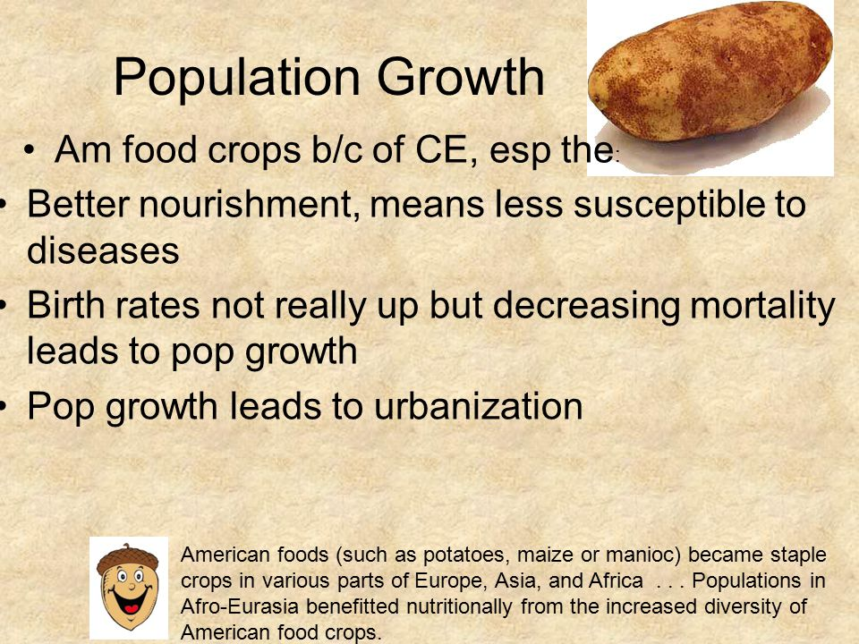 Population Growth Better nourishment, means less susceptible to diseases Birth rates not really up but decreasing mortality leads to pop growth Pop growth leads to urbanization Am food crops b/c of CE, esp the : American foods (such as potatoes, maize or manioc) became staple crops in various parts of Europe, Asia, and Africa...