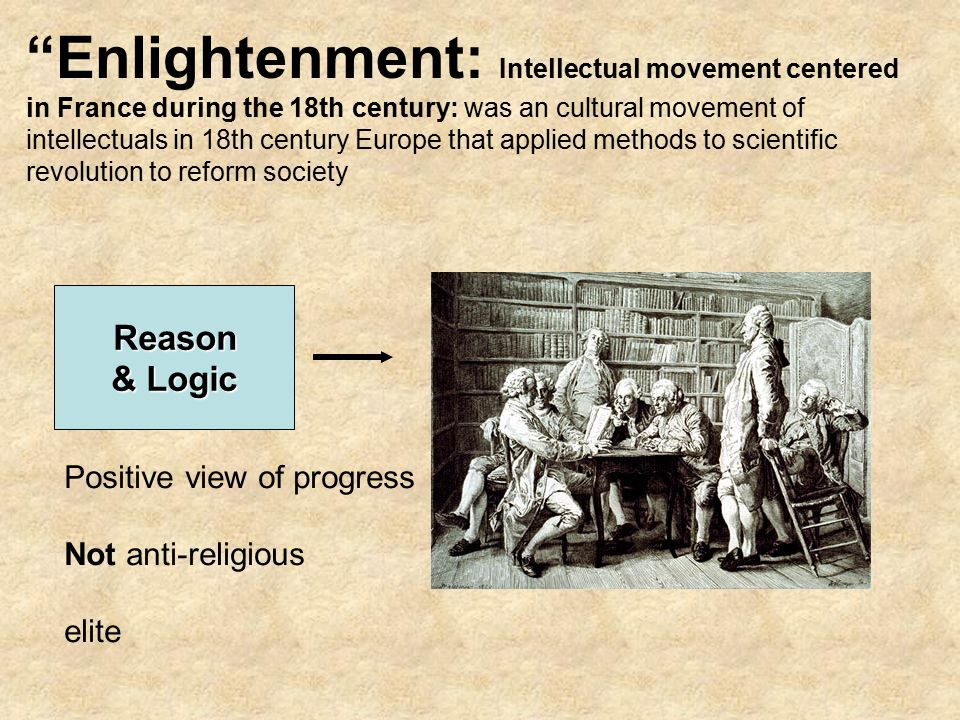 Enlightenment: Intellectual movement centered in France during the 18th century: was an cultural movement of intellectuals in 18th century Europe that applied methods to scientific revolution to reform society Reason & Logic Positive view of progress Not anti-religious elite