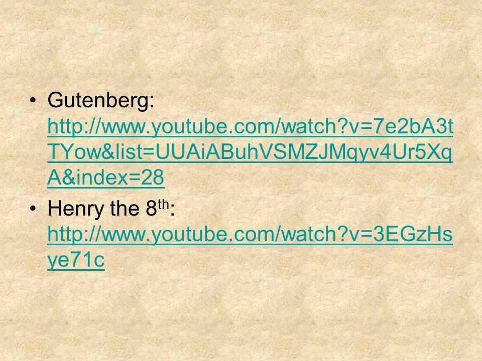 Gutenberg: http://www.youtube.com/watch?v=7e2bA3t TYow&list=UUAiABuhVSMZJMqyv4Ur5Xq A&index=28 http://www.youtube.com/watch?v=7e2bA3t TYow&list=UUAiABuhVSMZJMqyv4Ur5Xq A&index=28 Henry the 8 th : http://www.youtube.com/watch?v=3EGzHs ye71c http://www.youtube.com/watch?v=3EGzHs ye71c
