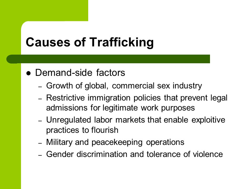Causes of Trafficking Demand-side factors – Growth of global, commercial sex industry – Restrictive immigration policies that prevent legal admissions
