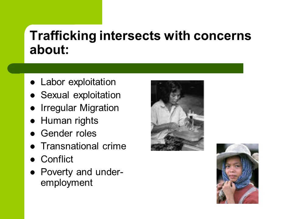 Trafficking intersects with concerns about: Labor exploitation Sexual exploitation Irregular Migration Human rights Gender roles Transnational crime C
