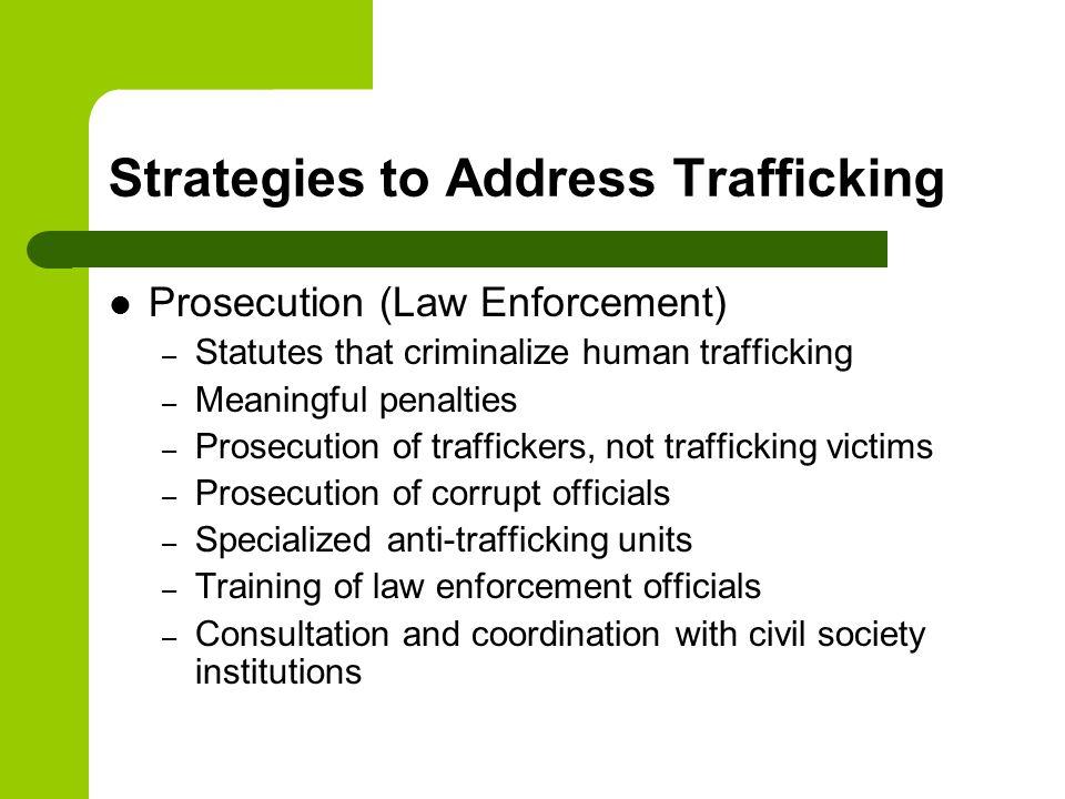 Strategies to Address Trafficking Prosecution (Law Enforcement) – Statutes that criminalize human trafficking – Meaningful penalties – Prosecution of