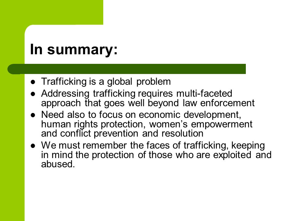In summary: Trafficking is a global problem Addressing trafficking requires multi-faceted approach that goes well beyond law enforcement Need also to