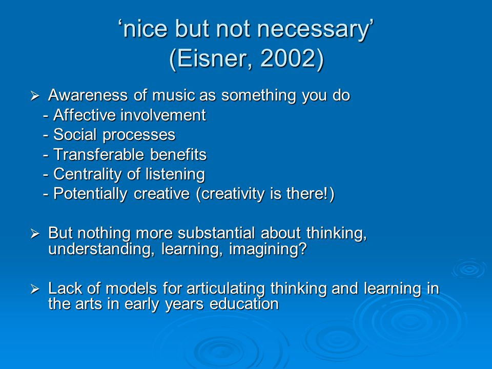 'nice but not necessary' (Eisner, 2002) 'nice but not necessary' (Eisner, 2002)  Awareness of music as something you do - Affective involvement - Affective involvement - Social processes - Social processes - Transferable benefits - Transferable benefits - Centrality of listening - Centrality of listening - Potentially creative (creativity is there!) - Potentially creative (creativity is there!)  But nothing more substantial about thinking, understanding, learning, imagining.