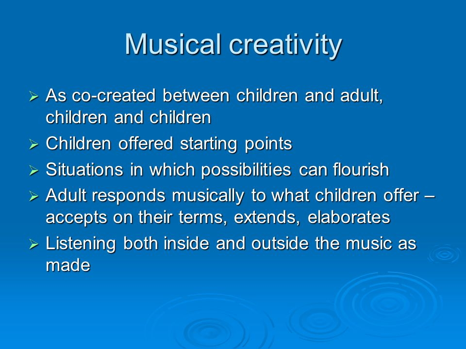 Musical creativity  As co-created between children and adult, children and children  Children offered starting points  Situations in which possibilities can flourish  Adult responds musically to what children offer – accepts on their terms, extends, elaborates  Listening both inside and outside the music as made