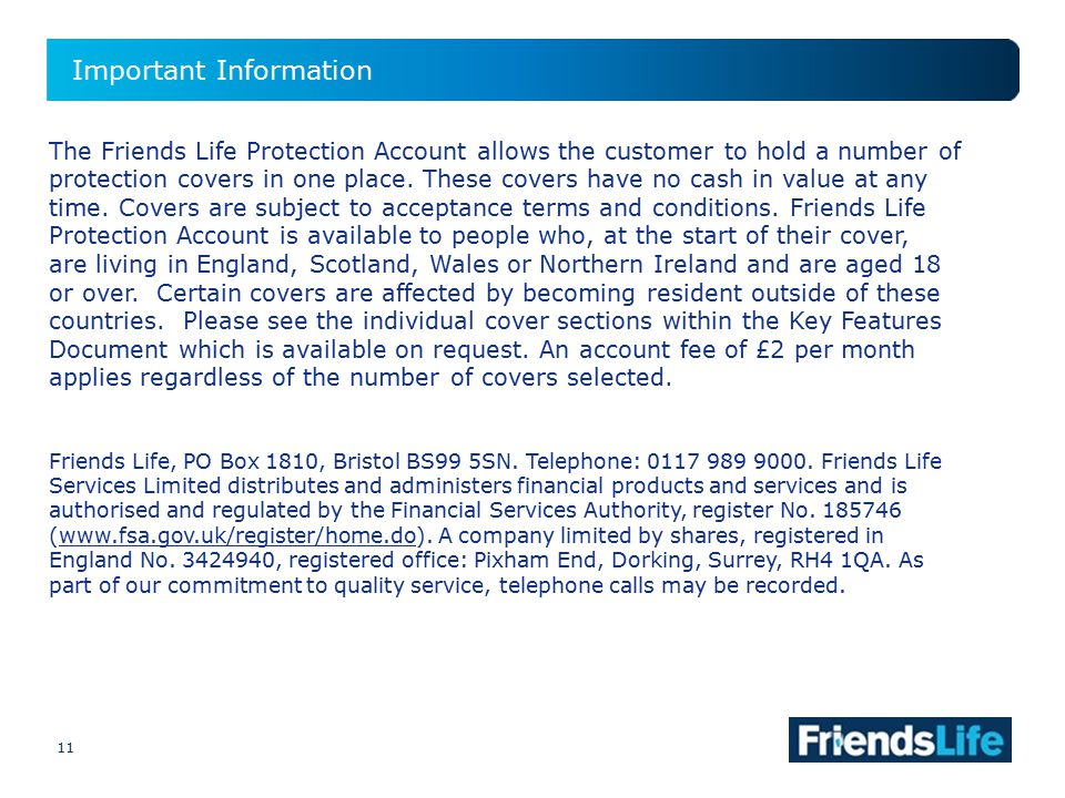 11 Important Information 11 The Friends Life Protection Account allows the customer to hold a number of protection covers in one place.