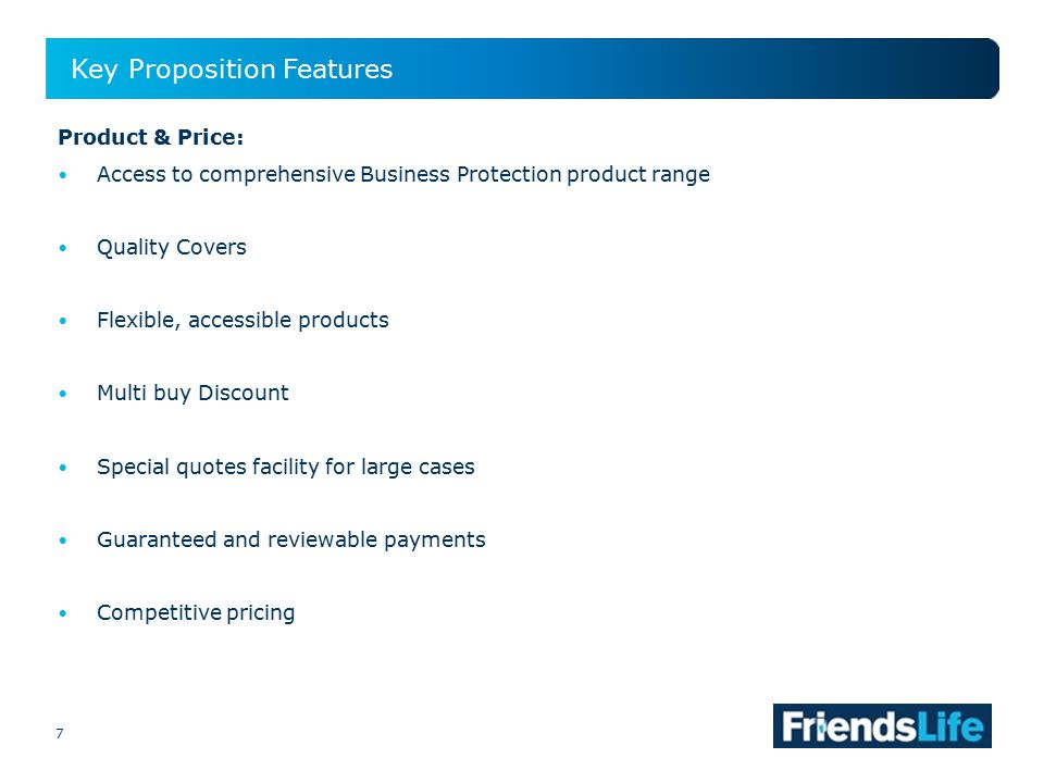 7 Key Proposition Features 7 Product & Price: Access to comprehensive Business Protection product range Quality Covers Flexible, accessible products Multi buy Discount Special quotes facility for large cases Guaranteed and reviewable payments Competitive pricing