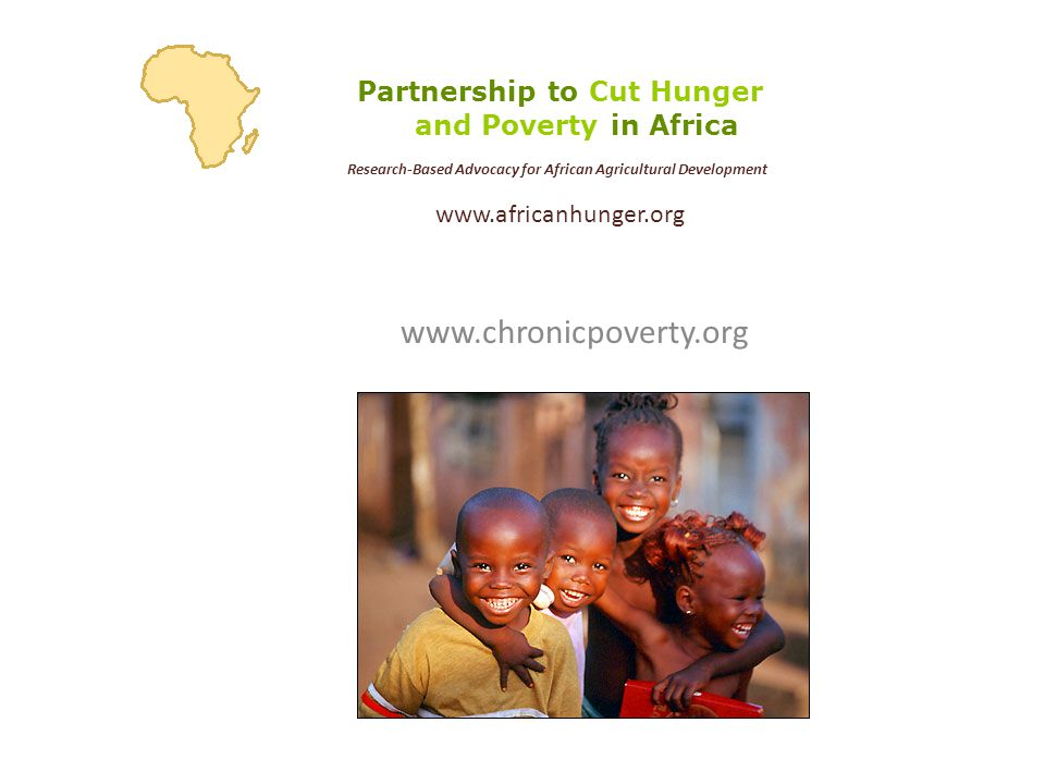 www.chronicpoverty.org Partnership to Cut Hunger and Poverty in Africa Research-Based Advocacy for African Agricultural Development www.africanhunger.org