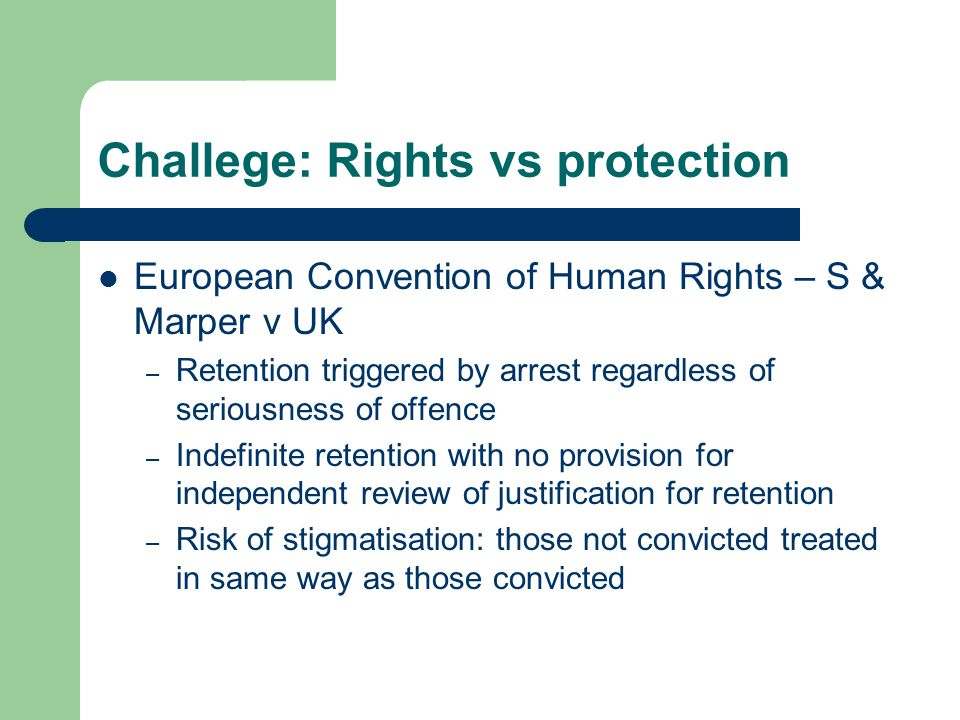 Challege: Rights vs protection European Convention of Human Rights – S & Marper v UK – Retention triggered by arrest regardless of seriousness of offence – Indefinite retention with no provision for independent review of justification for retention – Risk of stigmatisation: those not convicted treated in same way as those convicted