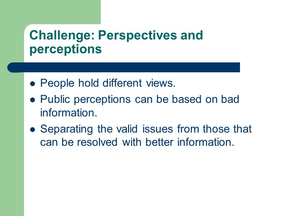 Challenge: Perspectives and perceptions People hold different views.