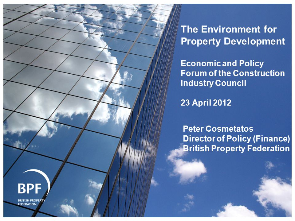 The Environment for Property Development Economic and Policy Forum of the Construction Industry Council 23 April 2012 Peter Cosmetatos Director of Policy (Finance) British Property Federation