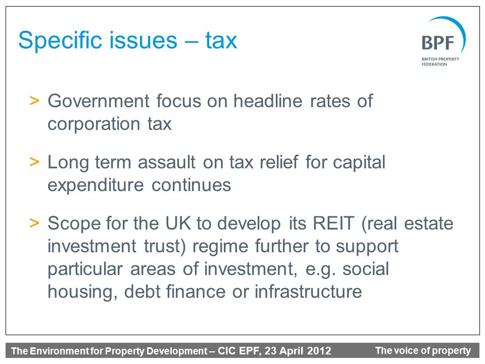 The Environment for Property Development – CIC EPF, 23 April 2012 The voice of property Specific issues – tax >Government focus on headline rates of corporation tax >Long term assault on tax relief for capital expenditure continues >Scope for the UK to develop its REIT (real estate investment trust) regime further to support particular areas of investment, e.g.