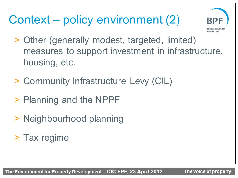 The Environment for Property Development – CIC EPF, 23 April 2012 The voice of property Context – policy environment (2) >Other (generally modest, targeted, limited) measures to support investment in infrastructure, housing, etc.