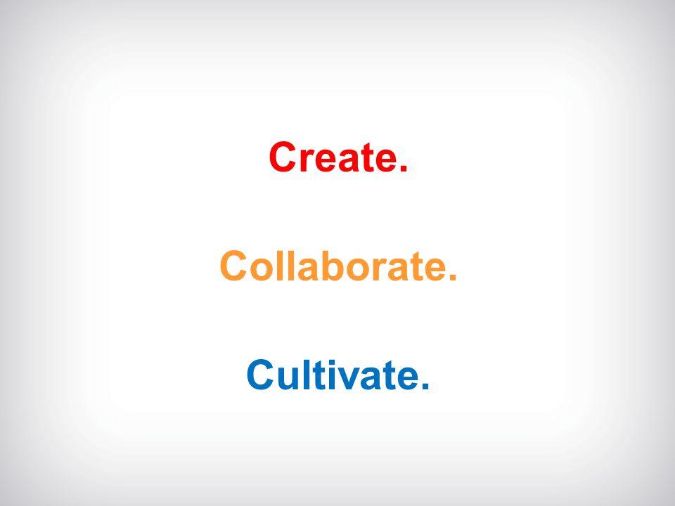Create. Collaborate. Cultivate.