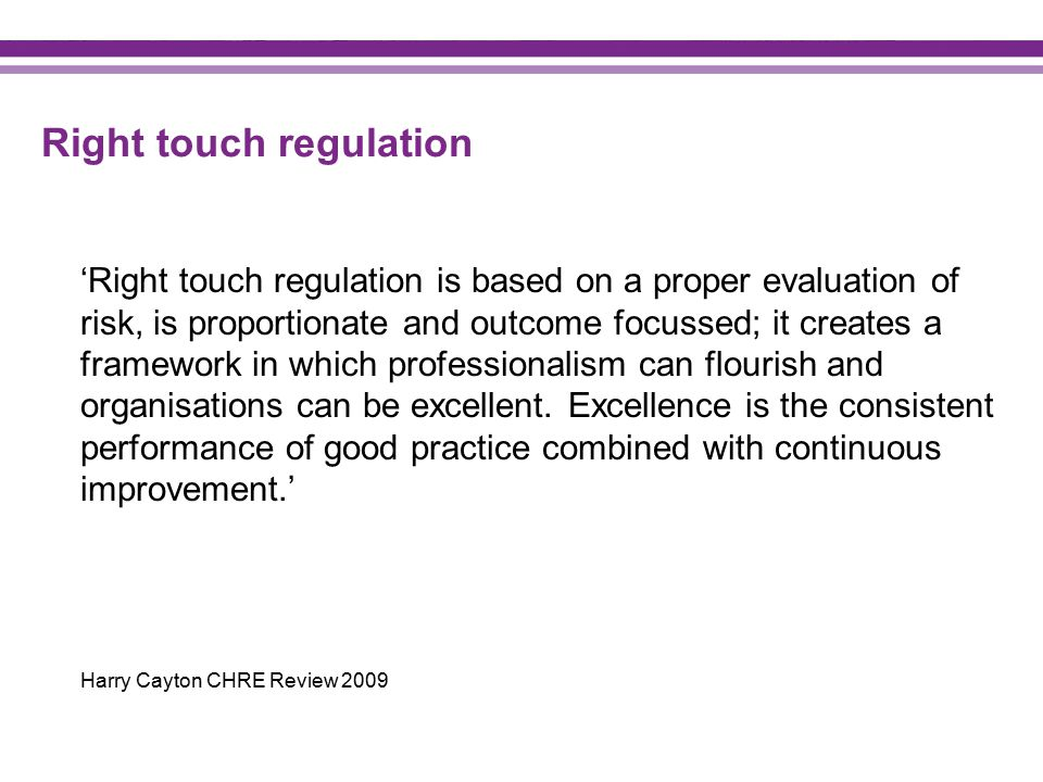 Right touch regulation 'Right touch regulation is based on a proper evaluation of risk, is proportionate and outcome focussed; it creates a framework in which professionalism can flourish and organisations can be excellent.