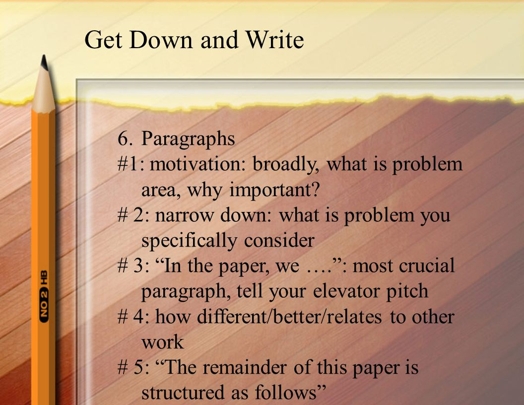 Get Down and Write 6.Paragraphs #1: motivation: broadly, what is problem area, why important.
