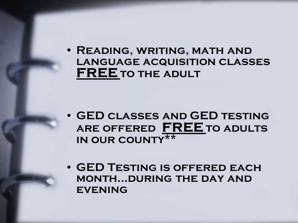 Reading, writing, math and language acquisition classes FREE to the adult GED classes and GED testing are offered FREE to adults in our county** GED T