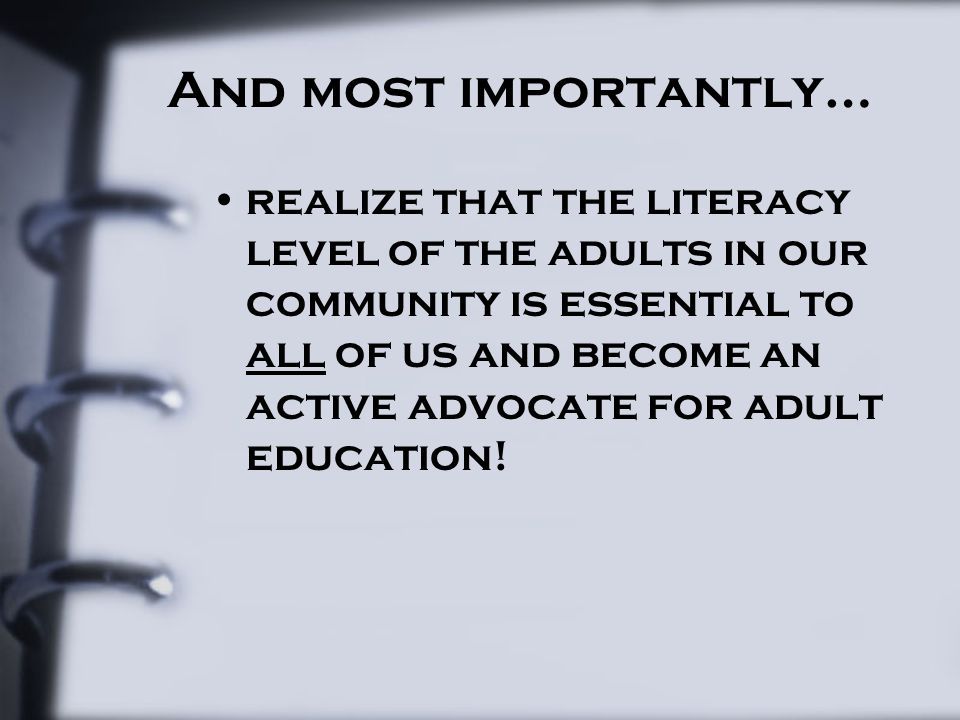 And most importantly… realize that the literacy level of the adults in our community is essential to all of us and become an active advocate for adult