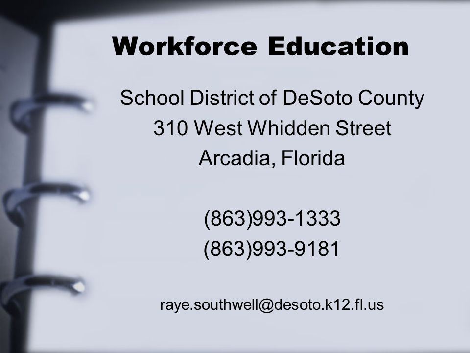 Workforce Education School District of DeSoto County 310 West Whidden Street Arcadia, Florida (863)993-1333 (863)993-9181 raye.southwell@desoto.k12.fl