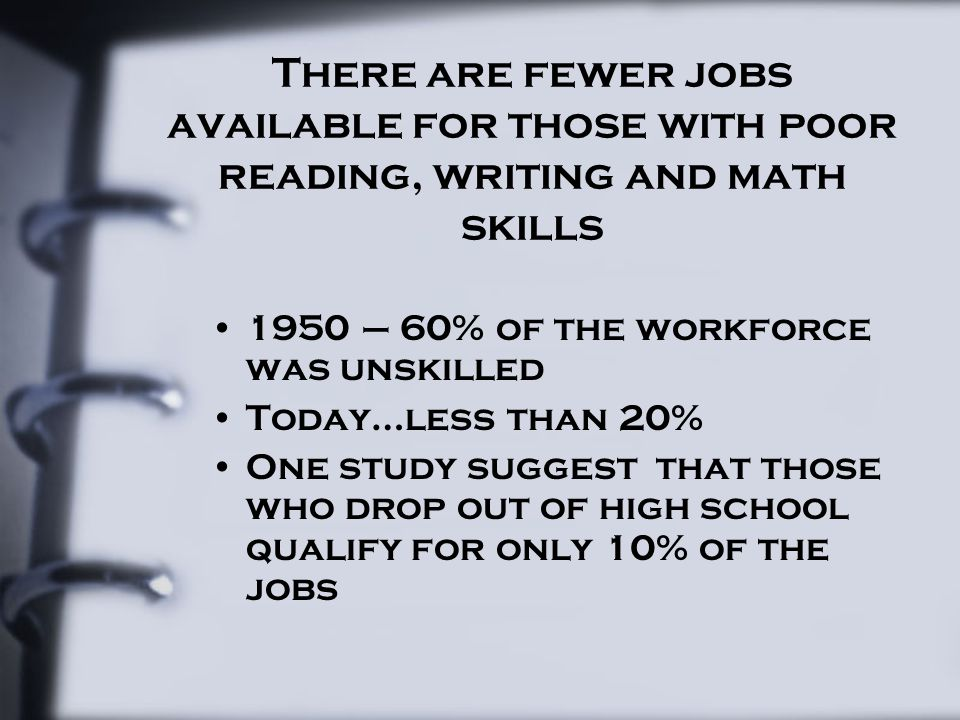 There are fewer jobs available for those with poor reading, writing and math skills 1950 – 60% of the workforce was unskilled Today…less than 20% One