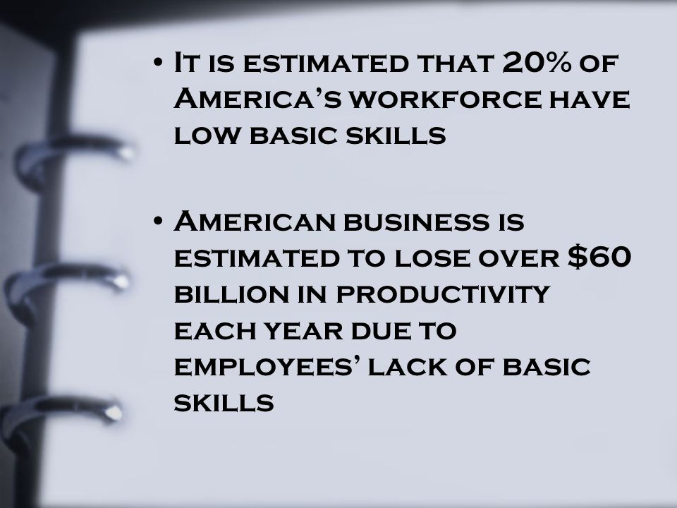 It is estimated that 20% of America's workforce have low basic skills American business is estimated to lose over $60 billion in productivity each yea
