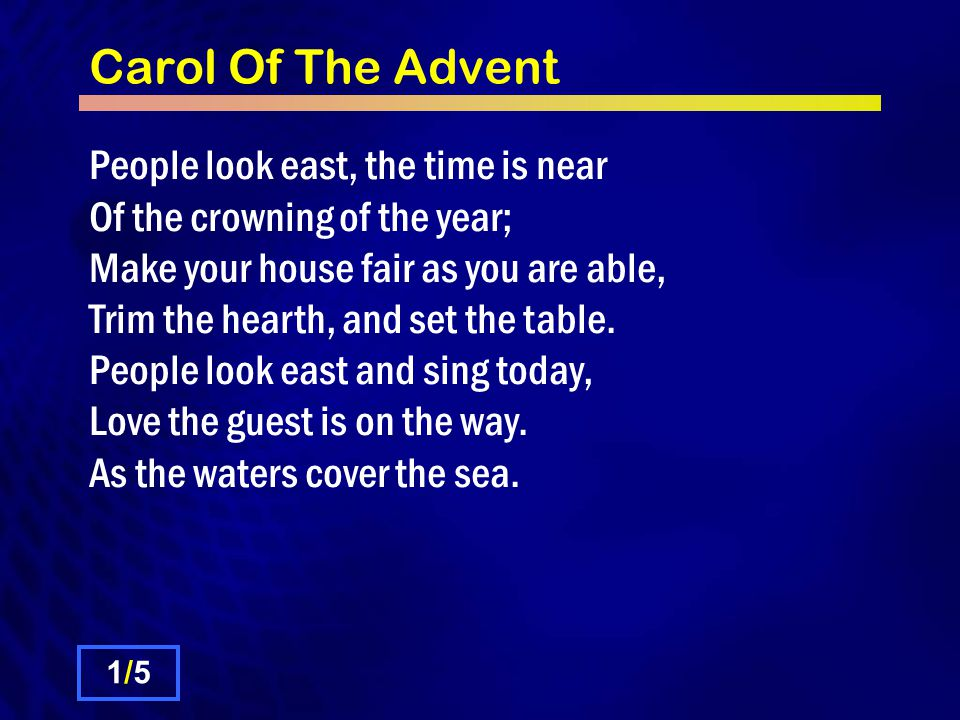 Carol Of The Advent People look east, the time is near Of the crowning of the year; Make your house fair as you are able, Trim the hearth, and set the table.