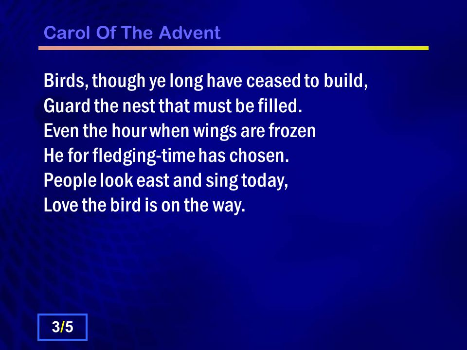 Carol Of The Advent Birds, though ye long have ceased to build, Guard the nest that must be filled.