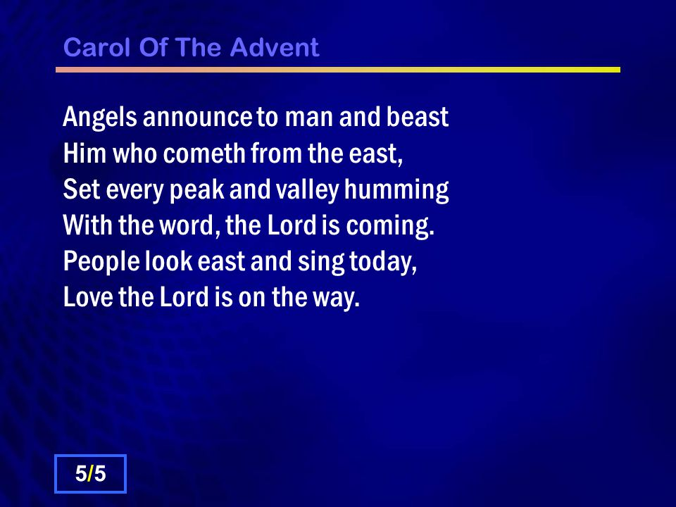 Carol Of The Advent Angels announce to man and beast Him who cometh from the east, Set every peak and valley humming With the word, the Lord is coming.