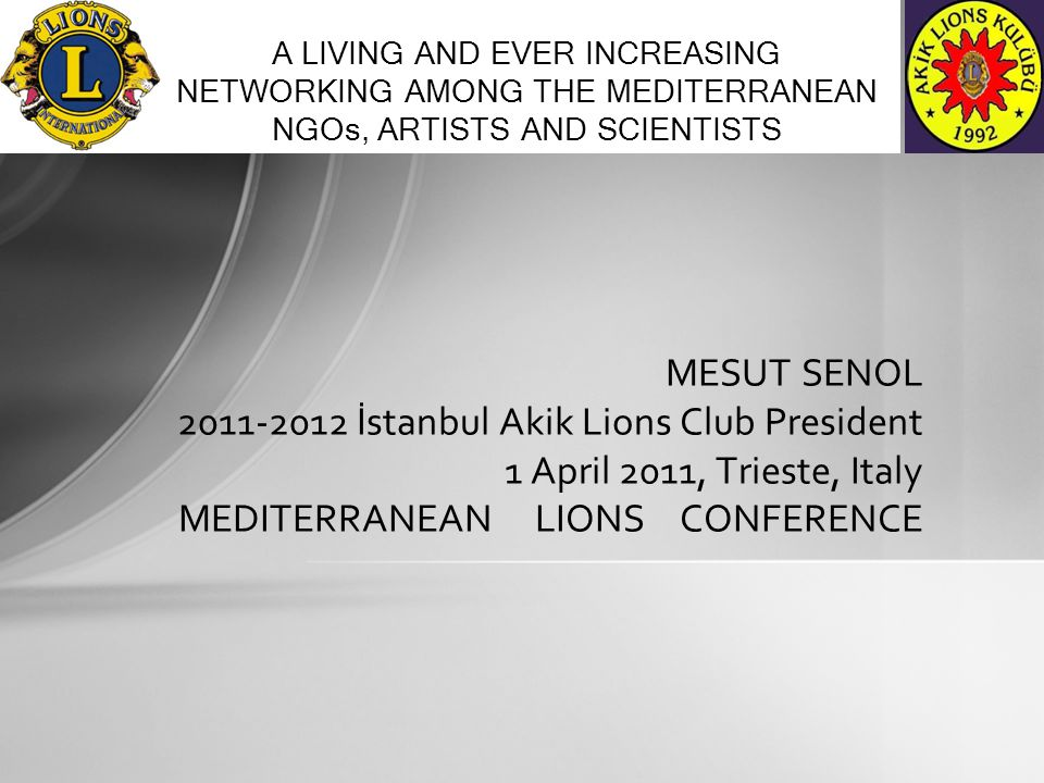 MESUT SENOL 2011-2012 İstanbul Akik Lions Club President 1 April 2011, Trieste, Italy MEDITERRANEAN LIONS CONFERENCE A LIVING AND EVER INCREASING NETWORKING AMONG THE MEDITERRANEAN NGOs, ARTISTS AND SCIENTISTS
