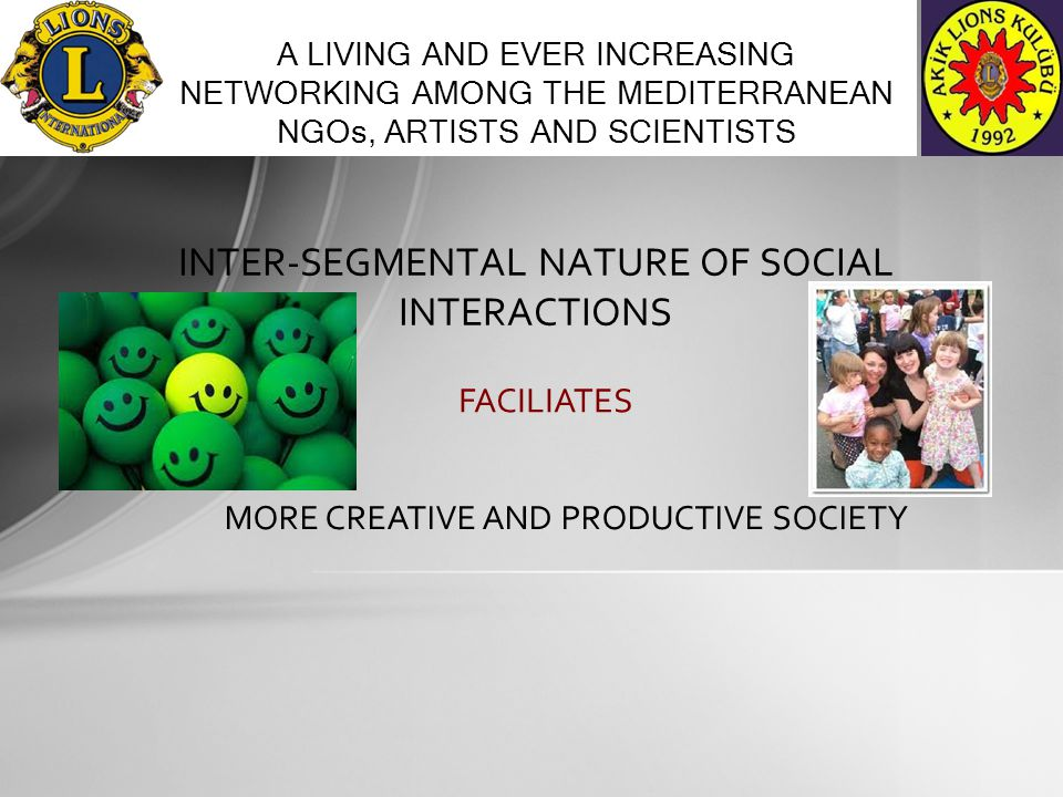 INTER-SEGMENTAL NATURE OF SOCIAL INTERACTIONS A LIVING AND EVER INCREASING NETWORKING AMONG THE MEDITERRANEAN NGOs, ARTISTS AND SCIENTISTS FACILIATES MORE CREATIVE AND PRODUCTIVE SOCIETY