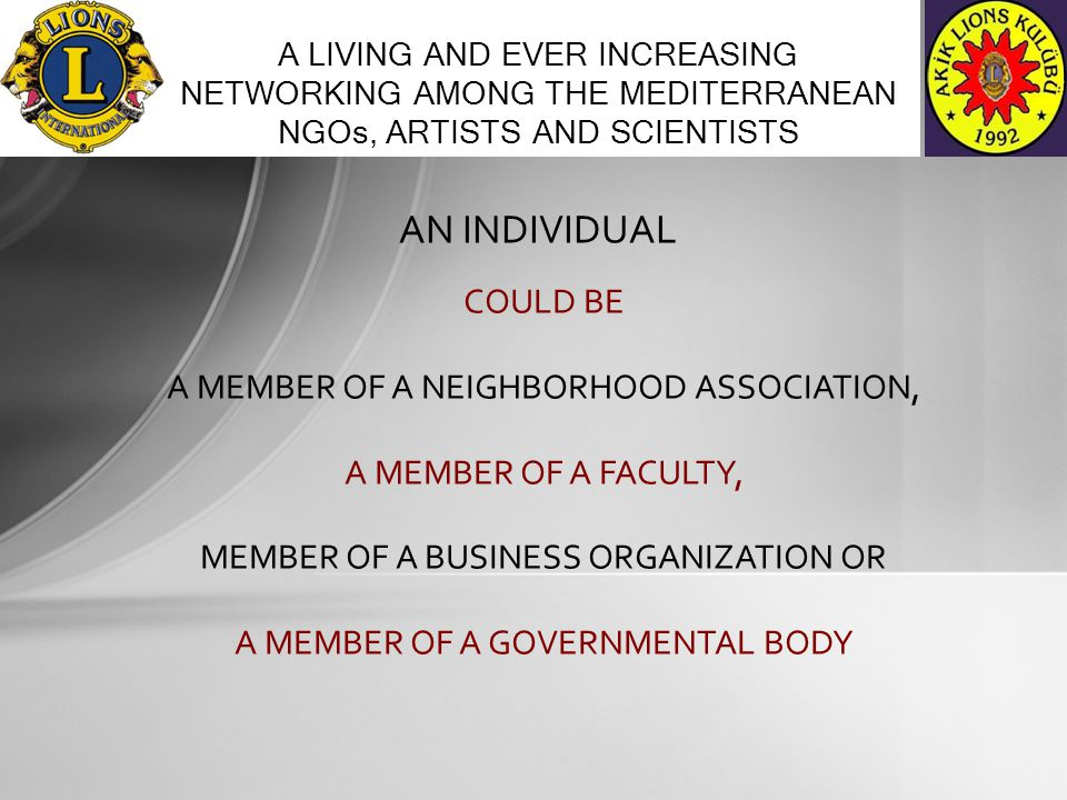 AN INDIVIDUAL A LIVING AND EVER INCREASING NETWORKING AMONG THE MEDITERRANEAN NGOs, ARTISTS AND SCIENTISTS COULD BE A MEMBER OF A NEIGHBORHOOD ASSOCIATION, A MEMBER OF A FACULTY, MEMBER OF A BUSINESS ORGANIZATION OR A MEMBER OF A GOVERNMENTAL BODY