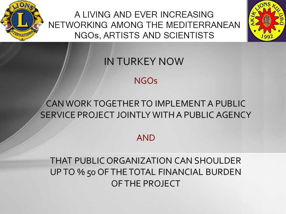 IN TURKEY NOW A LIVING AND EVER INCREASING NETWORKING AMONG THE MEDITERRANEAN NGOs, ARTISTS AND SCIENTISTS NGOs CAN WORK TOGETHER TO IMPLEMENT A PUBLIC SERVICE PROJECT JOINTLY WITH A PUBLIC AGENCY AND THAT PUBLIC ORGANIZATION CAN SHOULDER UP TO % 50 OF THE TOTAL FINANCIAL BURDEN OF THE PROJECT