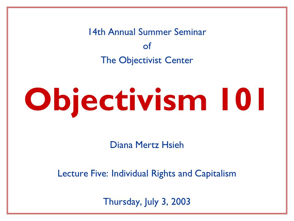 Objectivism 101 14th Annual Summer Seminar of The Objectivist Center Diana Mertz Hsieh Lecture Five: Individual Rights and Capitalism Thursday, July 3, 2003