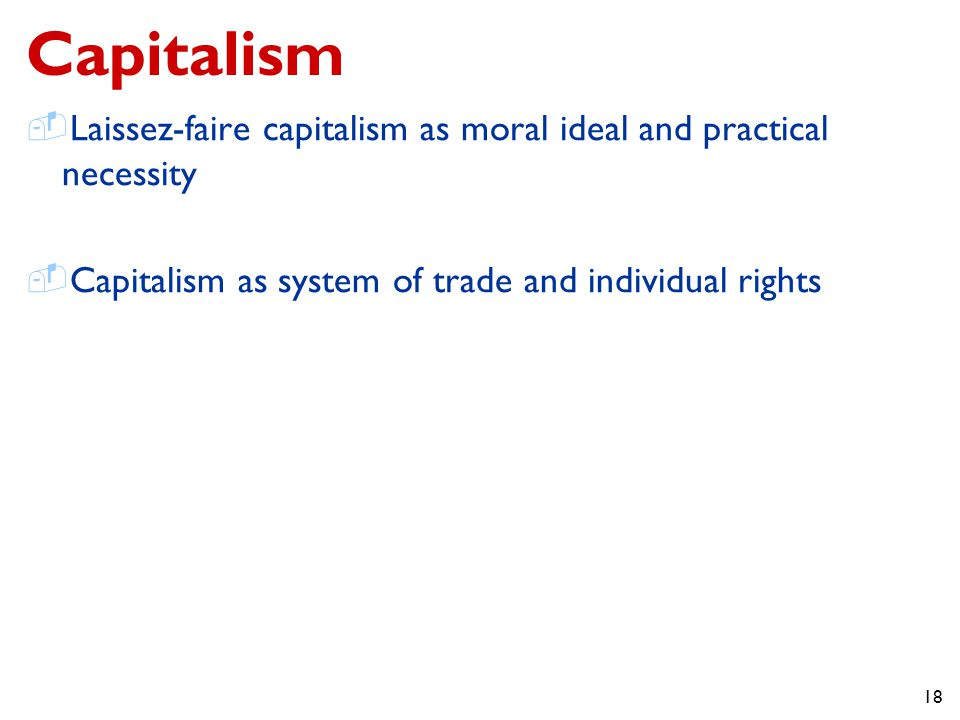 18 Capitalism  Laissez-faire capitalism as moral ideal and practical necessity  Capitalism as system of trade and individual rights