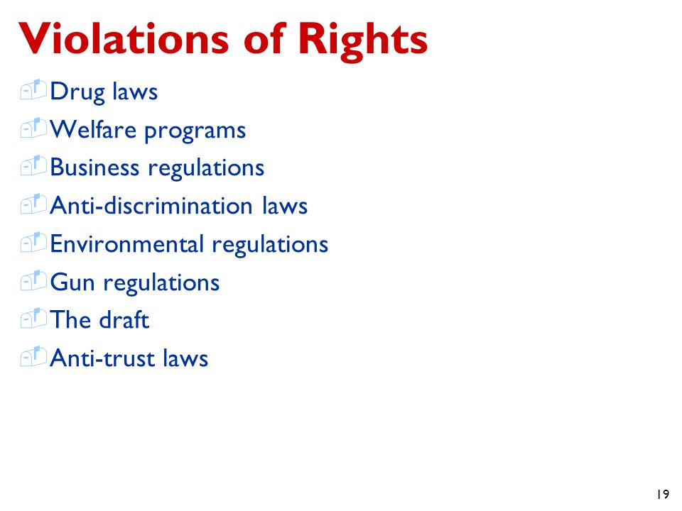 19 Violations of Rights  Drug laws  Welfare programs  Business regulations  Anti-discrimination laws  Environmental regulations  Gun regulations  The draft  Anti-trust laws