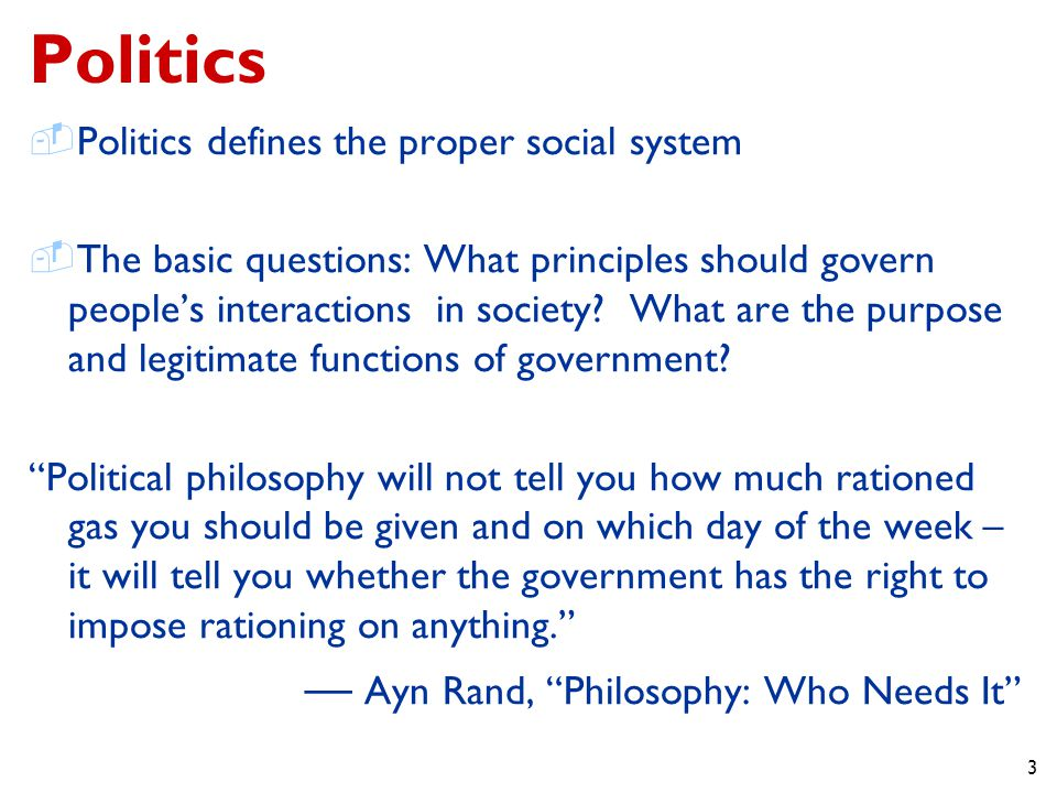 3 Politics  Politics defines the proper social system  The basic questions: What principles should govern people's interactions in society.