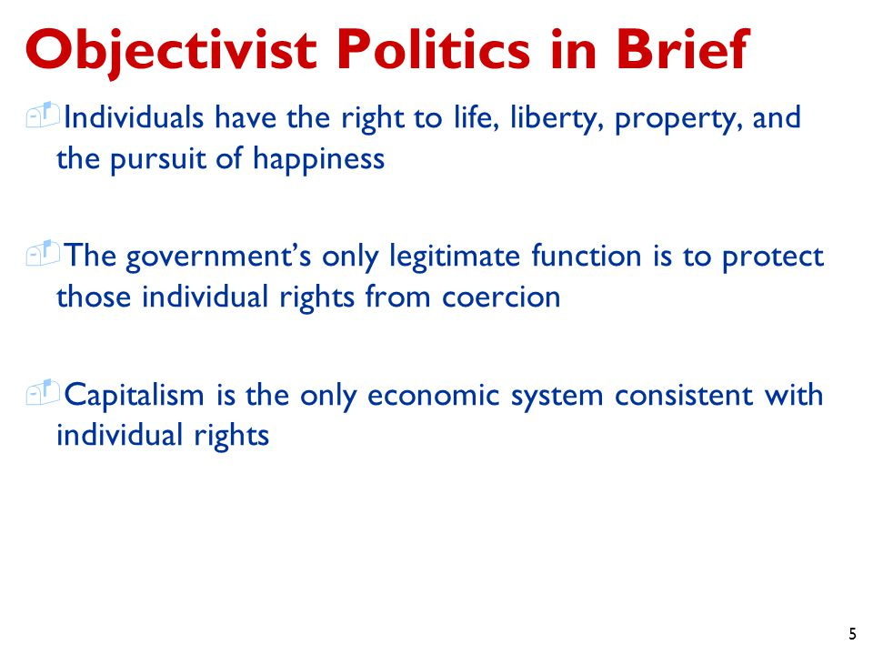 5 Objectivist Politics in Brief  Individuals have the right to life, liberty, property, and the pursuit of happiness  The government's only legitimate function is to protect those individual rights from coercion  Capitalism is the only economic system consistent with individual rights