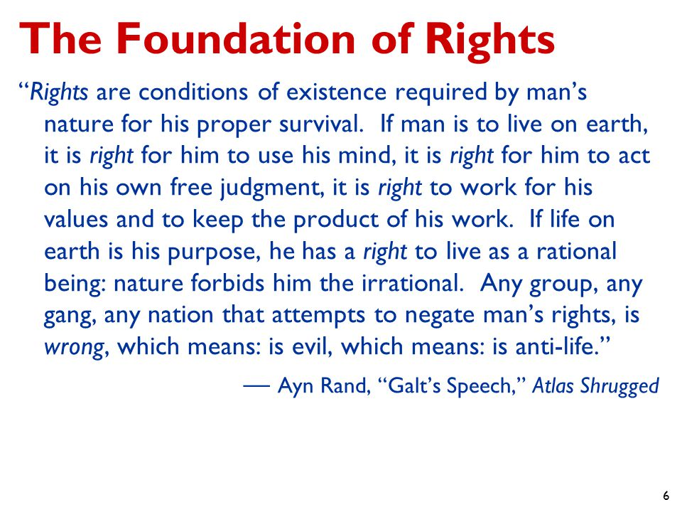 6 The Foundation of Rights Rights are conditions of existence required by man's nature for his proper survival.