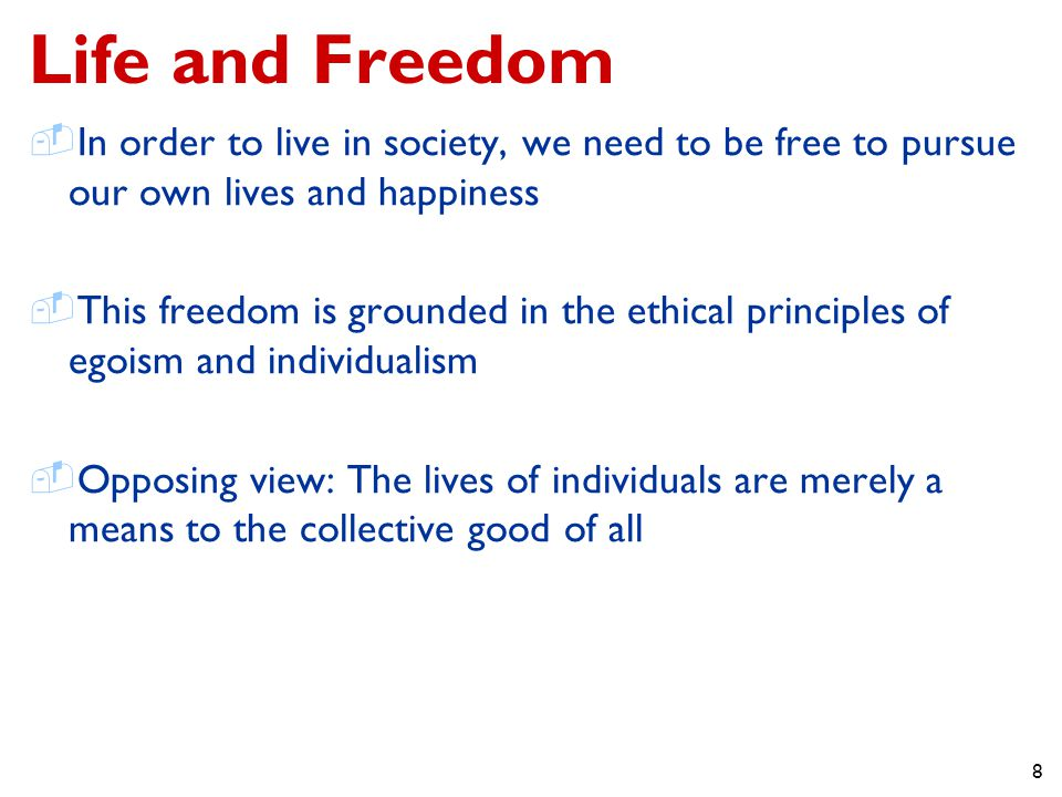 8 Life and Freedom  In order to live in society, we need to be free to pursue our own lives and happiness  This freedom is grounded in the ethical principles of egoism and individualism  Opposing view: The lives of individuals are merely a means to the collective good of all