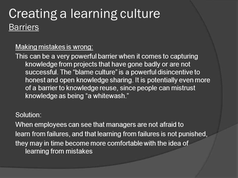 Creating a learning culture Barriers Making mistakes is wrong: This can be a very powerful barrier when it comes to capturing knowledge from projects