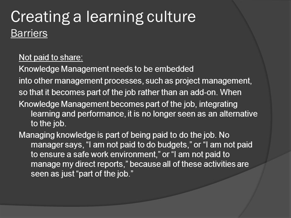 Creating a learning culture Barriers Not paid to share: Knowledge Management needs to be embedded into other management processes, such as project man