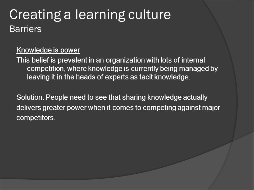 Creating a learning culture Barriers Knowledge is power This belief is prevalent in an organization with lots of internal competition, where knowledge