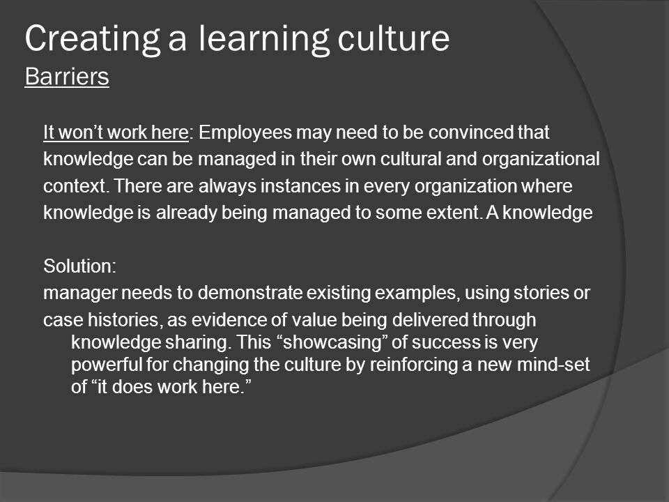 Creating a learning culture Barriers It won't work here: Employees may need to be convinced that knowledge can be managed in their own cultural and or