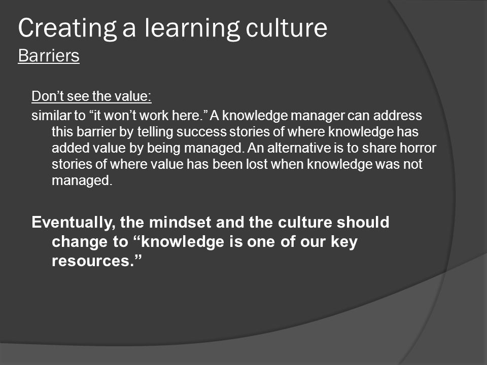 """Creating a learning culture Barriers Don't see the value: similar to """"it won't work here."""" A knowledge manager can address this barrier by telling suc"""