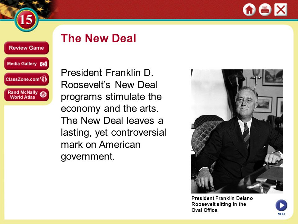 Expanding Government's Role in the Economy FDR expands power of federal government, president Federal Deposit Insurance Corporation (FDIC) regulates banking Securities and Exchange Commission (SEC) regulates investment New Deal does not end Depression; does reduce suffering, give hope Federal government goes deeply into debt to create jobs, give aid Massive spending on equipment, supplies for WW II end Depression 5 SECTION NEXT continued New Deal Reforms Endure Continued...
