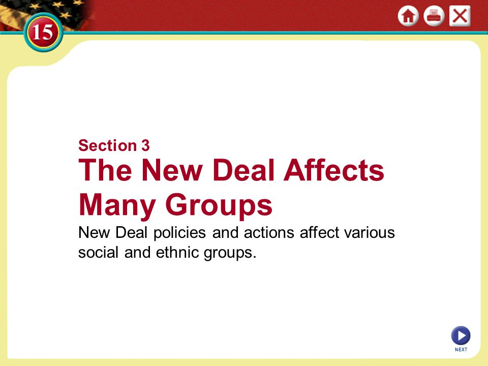 NEXT Section 3 The New Deal Affects Many Groups New Deal policies and actions affect various social and ethnic groups.