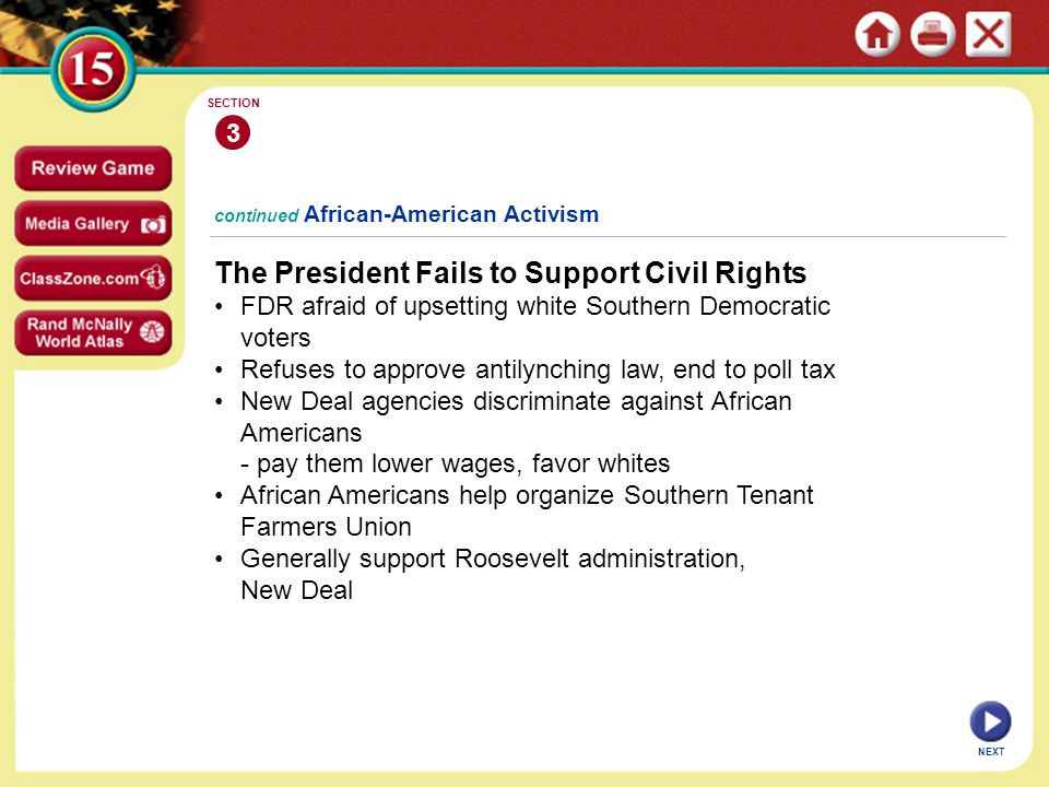 NEXT 3 SECTION The President Fails to Support Civil Rights FDR afraid of upsetting white Southern Democratic voters Refuses to approve antilynching law, end to poll tax New Deal agencies discriminate against African Americans - pay them lower wages, favor whites African Americans help organize Southern Tenant Farmers Union Generally support Roosevelt administration, New Deal continued African-American Activism